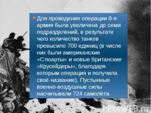Для проведения операции 8-я армия была увеличена до семи подразделений, в резуль