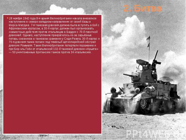 2. Битва 18 ноября 1941 года 8-я армия Великобритании начала внезапное наступление в северо-западном направлении от своей базы в Мерса-Матрухе. 7-я танковая дивизия должна была вступить в бой с Африканским корпусом, а 30-й корпус должен был организо…