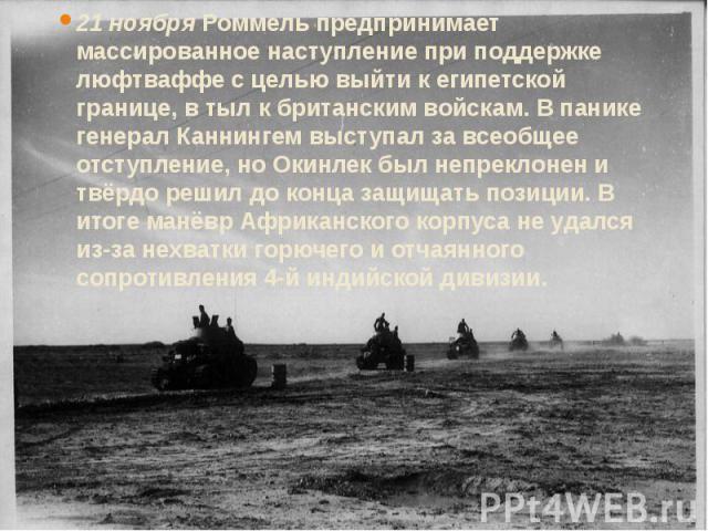 21 ноября Роммель предпринимает массированное наступление при поддержке люфтваффе с целью выйти к египетской границе, в тыл к британским войскам. В панике генерал Каннингем выступал за всеобщее отступление, но Окинлек был непреклонен и твёрдо решил …