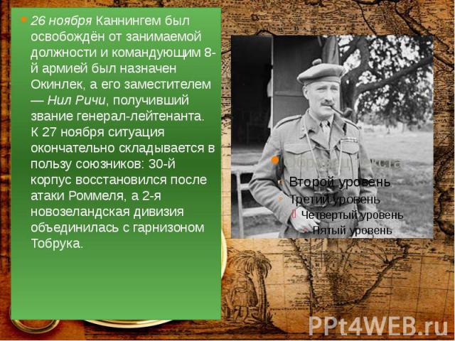 26 ноября Каннингем был освобождён от занимаемой должности и командующим 8-й армией был назначен Окинлек, а его заместителем — Нил Ричи, получивший звание генерал-лейтенанта. К 27 ноября ситуация окончательно складывается в пользу союзников: 30-й ко…