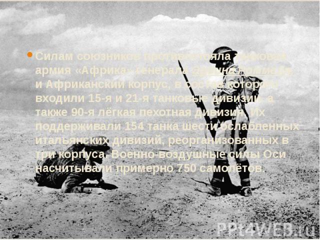 Силам союзников противостояла танковая армия «Африка» генерала Эрвина Роммеля, и Африканский корпус, в состав которого входили 15-я и 21-я танковые дивизии, а также 90-я лёгкая пехотная дивизия. Их поддерживали 154 танка шести ослабленных итальянски…
