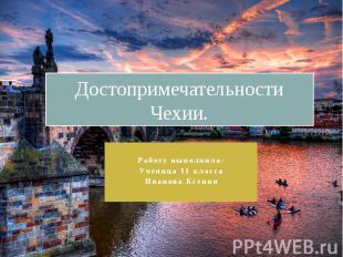 Достопримечательности Чехии. Работу выполнила: Ученица 11 класса Иванова Ксения