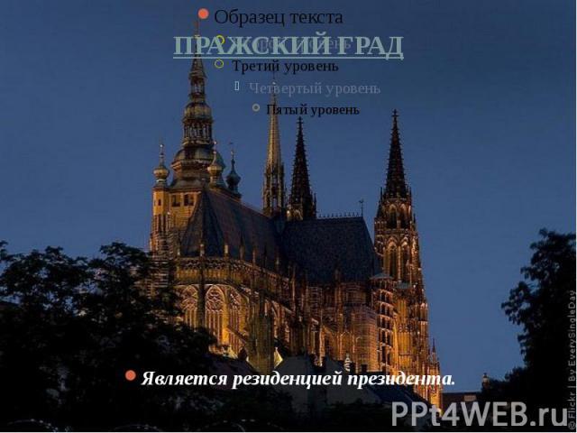 ПРАЖСКИЙ ГРАД Является резиденцией президента.