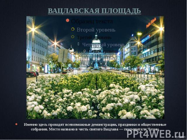 ВАЦЛАВСКАЯ ПЛОЩАДЬ Именно здесь проходят всевозможные демонстрации, праздники и общественные собрания. Место названо в честь святого Вацлава— покровителя Чехии.