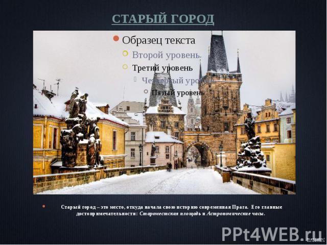 СТАРЫЙ ГОРОД Старый город – это место, откуда начала свою историю современная Прага. Его главные достопримечательности: Староместская площадь и Астрономические часы.