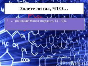 Знаете ли вы, ЧТО… … по шкале Мооса твердость Li – 0,6.