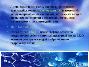 Литий химически очень активен. Он способен взаимодействовать скислородом (