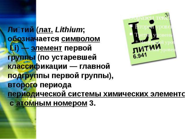 Ли тий(лат.Lithium; обозначаетсясимволомLi)—элементпервой группы (по устаревшей классификации — главной подгруппы первой группы), второго периодапериодической системы химических элементовса…
