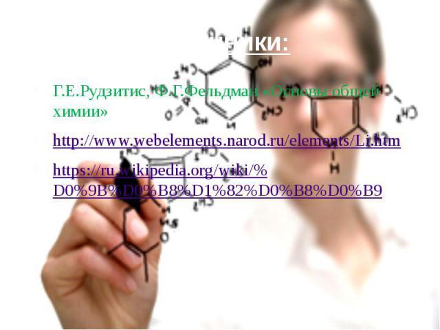 Источники: Г.Е.Рудзитис, Ф.Г.Фельдман «Основы общей химии» http://www.webelements.narod.ru/elements/Li.htm https://ru.wikipedia.org/wiki/%D0%9B%D0%B8%D1%82%D0%B8%D0%B9