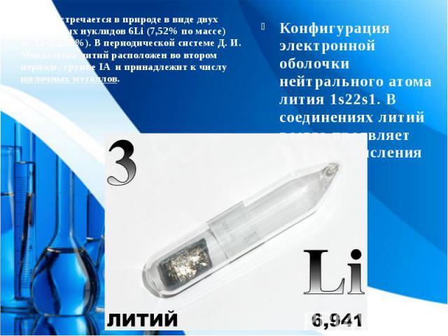 Литий встречается в природе в виде двух стабильных нуклидов6Li (7,52% по массе) и7Li (92,48%). В периодической системе Д. И. Менделеева литий расположен во втором периоде, группе IA и принадлежит к числущелочных металлов. Лит…