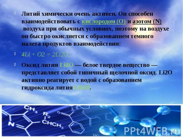 Литий химически очень активен. Он способен взаимодействовать скислородом (O)иазотом (N)воздуха при обычных условиях, поэтому на воздухе он быстро окисляется с образованием темного налета продуктов взаимодействия: Литий химиче…