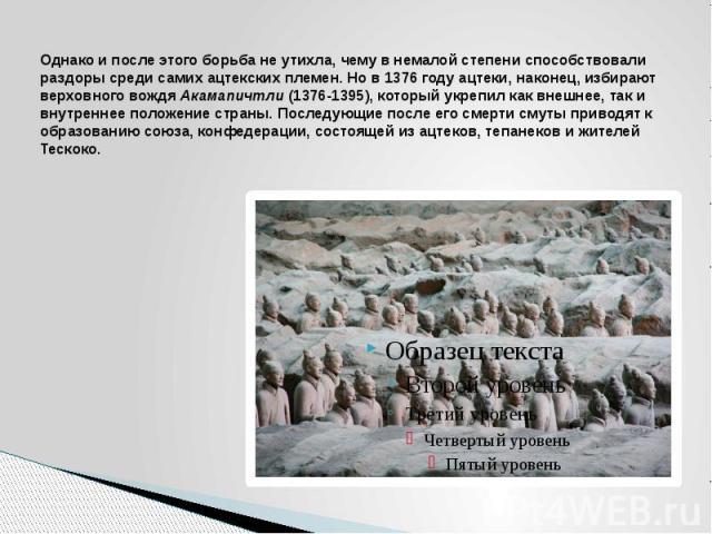 Однако и после этого борьба не утихла, чему в немалой степени способствовали раздоры среди самих ацтекских племен. Но в 1376 году ацтеки, наконец, избирают верховного вождя Акамапичтли (1376-1395), который укрепил как внешнее, так и внутреннее полож…