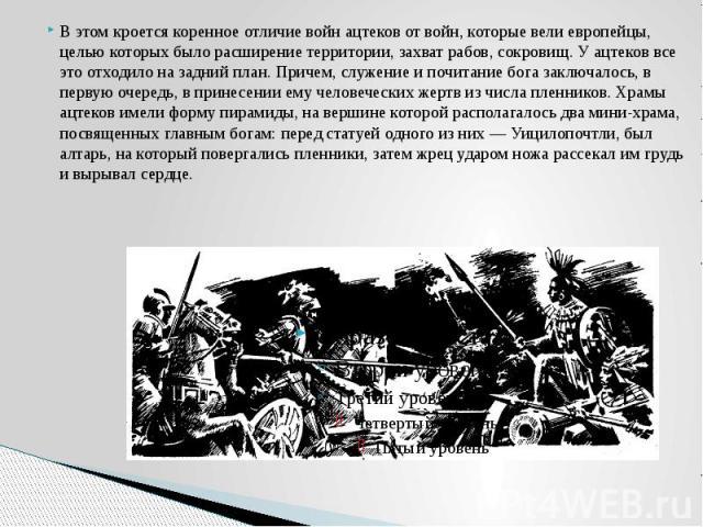 В этом кроется коренное отличие войн ацтеков от войн, которые вели европейцы, целью которых было расширение территории, захват рабов, сокровищ. У ацтеков все это отходило на задний план. Причем, служение и почитание бога заключалось, в первую очеред…