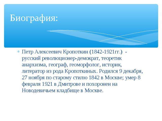 Петр Алексеевич Кропоткин (1842-1921гг.) - русский революционер-демократ, теоретик анархизма, географ, геоморфолог, историк, литератор из рода Кропоткиных. Родился 9 декабря, 27 ноября по старому стилю 1842 в Москве; умер 8 февраля 1921 в Дмитрове и…