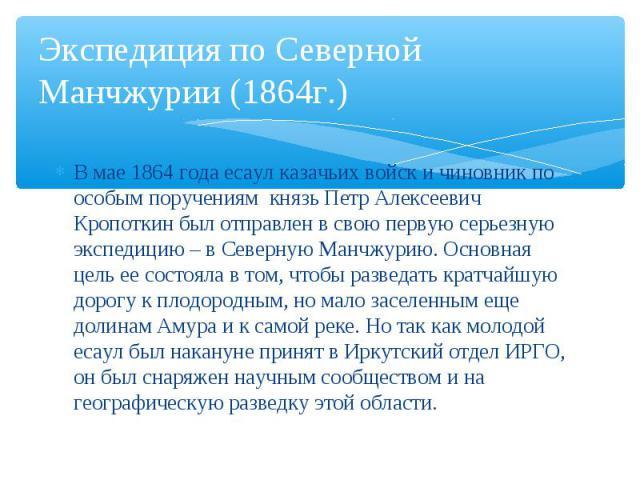 В мае 1864 года есаул казачьих войск и чиновник по особым поручениям князь Петр Алексеевич Кропоткин был отправлен в свою первую серьезную экспедицию – в Северную Манчжурию. Основная цель ее состояла в том, чтобы разведать кратчайшую дорогу к плодор…