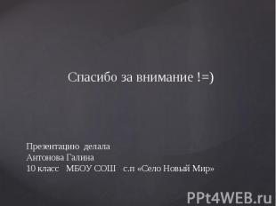 Презентацию делала Антонова Галина 10 класс МБОУ СОШ с.п «Село Новый Мир» Спасиб