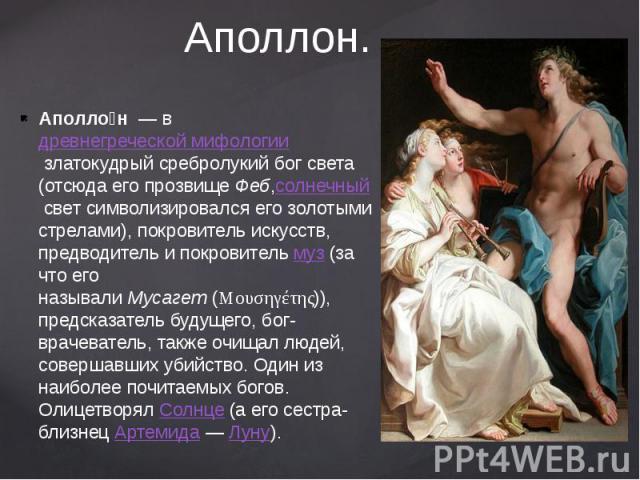 Аполлон. Аполло н— вдревнегреческой мифологиизлатокудрый сребролукий бог света (отсюда его прозвищеФеб,солнечныйсвет символизировался его золотыми стрелами), покровитель искусств, предводитель и покровительм…