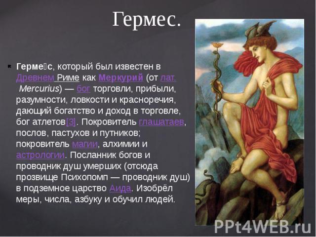 Гермес. Герме с, который был известен вДревнем РимекакМеркурий(отлат.Mercurius)—богторговли, прибыли, разумности, ловкости и красноречия, дающий богатство и доход в торговле, бог атлетов[3]. Покровител…