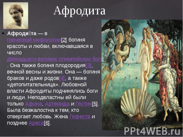 Афродита Афроди та— вгреческой мифологии[2]богиня красоты и любви, включавшаяся в числодвенадцати великих олимпийских богов. Она также богиня плодородия[3], вечной весны и жизни. Она— богиня браков и даже родов[4], а та…