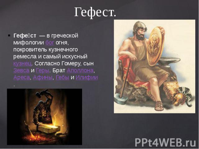 Гефест. Гефе ст— в греческой мифологиибогогня, покровитель кузнечного ремесла и самый искусныйкузнец. Согласно Гомеру, сынЗевсаиГеры. БратАполлона,Ареса,Афины,Гебыи&…