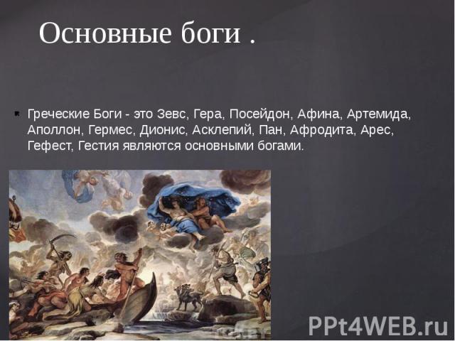 Основные боги . Греческие Боги - это Зевс, Гера, Посейдон, Афина, Артемида, Аполлон, Гермес, Дионис, Асклепий, Пан, Афродита, Арес, Гефест, Гестия являются основными богами.