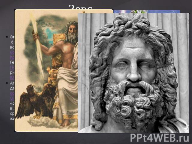 Зевс. Зевс— вдревнегреческой мифологиибог неба, грома и молний, ведающий всем миром. Главный избогов-олимпийцев, третий сынтитанаКроносаиРеи(ошибочно сын Кроноса и Геи). БратАида,&nbs…