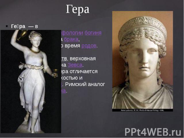 Гера Ге ра— вдревнегреческой мифологиибогиня— покровительницабрака, охраняющая мать во времяродов. Одна издвенадцати олимпийских божеств, верховная богиня, сестра и женаЗевса. Согласно мифам, Гера отли…
