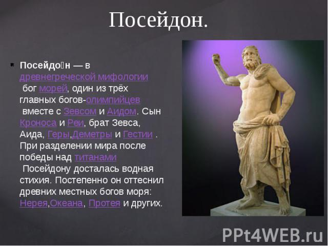 Посейдон. Посейдо н— вдревнегреческой мифологиибогморей, один из трёх главных богов-олимпийцеввместе сЗевсомиАидом. CынКроносаиРеи, брат Зевса, Аида,Геры,ДеметрыиГес…