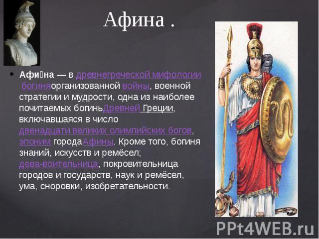 Афина . Афи на— вдревнегреческой мифологиибогиняорганизованнойвойны, военной стратегии и мудрости, одна из наиболее почитаемых богиньДревней Греции, включавшаяся в числодвенадцати великих олимпийских богов,эпоним&…
