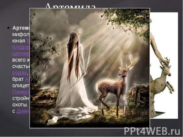 Артемида. Артеми да— в древнегреческой мифологиидевственная, всегда юнаябогиняохоты, богиняплодородия, богиня женскогоцеломудрия, покровительница всего живого на Земле, дающая счастье вбракеи помощь пр…