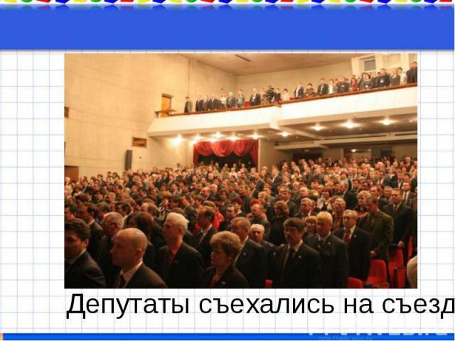 Депутаты съехались на съезд
