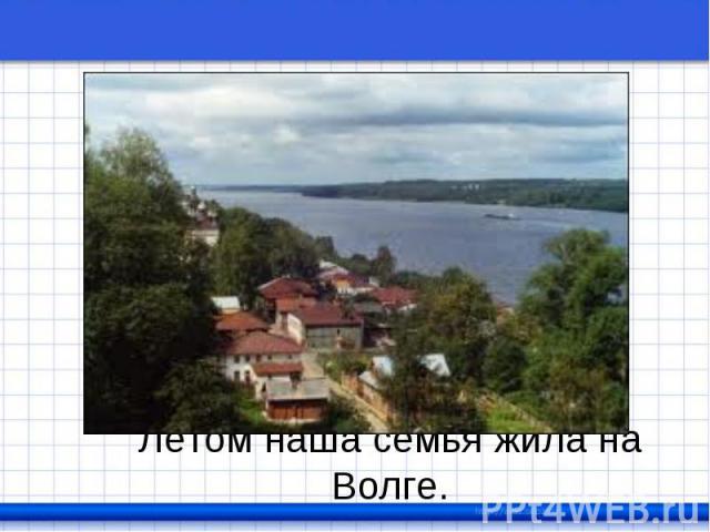 Летом наша семья жила на Волге.