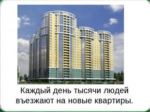 Каждый день тысячи людей въезжают на новые квартиры.