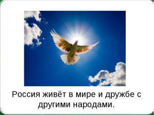 Россия живёт в мире и дружбе с другими народами.