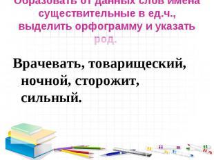 Образовать от данных слов имена существительные в ед.ч., выделить орфограмму и у