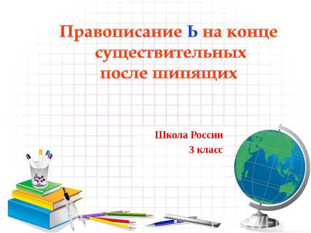 Правописание Ь на конце существительных после шипящихШкола России3 класс