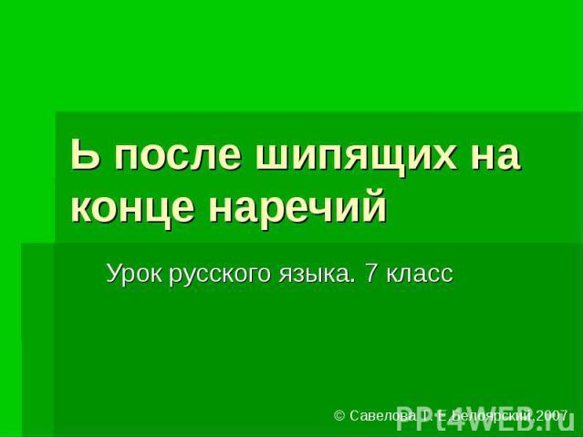 Ь после шипящих на конце наречий Урок русского языка. 7 класс© Савелова Т. Е.Белоярский,2007