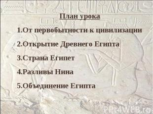 План урокаОт первобытности к цивилизацииОткрытие Древнего ЕгиптаСтрана ЕгипетРаз