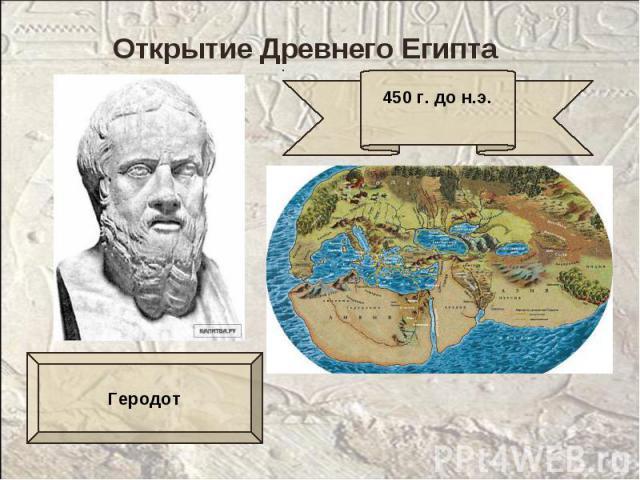 Открытие Древнего Египта450 г. до н.э.Геродот