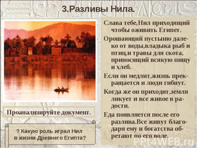 3.Разливы Нила. Слава тебе,Нил приходящий чтобы оживить Египет.Орошающий пустыню дале-ко от воды,владыка рыб и птиц,и травы для скота, приносящий всякую пищу и хлеб.Если он медлит,жизнь прек-ращается и люди гибнут.Когда же он приходит,земля ликует и…