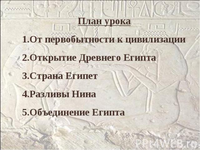 План урокаОт первобытности к цивилизацииОткрытие Древнего ЕгиптаСтрана ЕгипетРазливы НинаОбъединение Египта