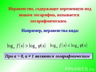 Неравенство, содержащее переменную под знаком логарифма, называется логарифмичес