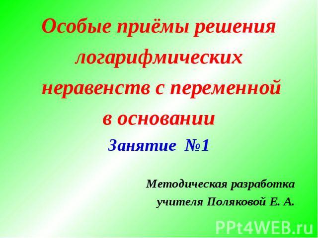 Особые приёмы решениялогарифмических неравенств с переменнойв основанииЗанятие №1Методическая разработкаучителя Поляковой Е. А.