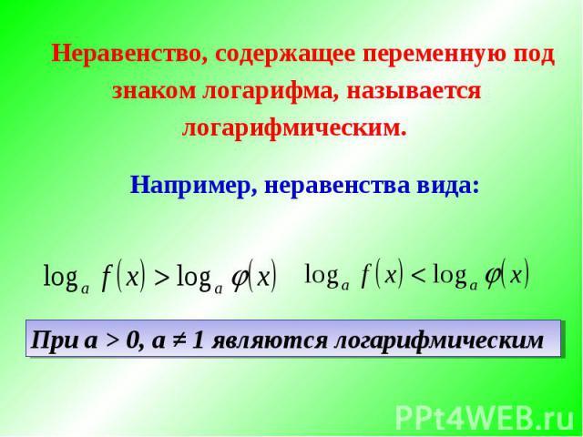 Неравенство, содержащее переменную под знаком логарифма, называется логарифмическим. Например, неравенства вида:При а > 0, а ≠ 1 являются логарифмическим