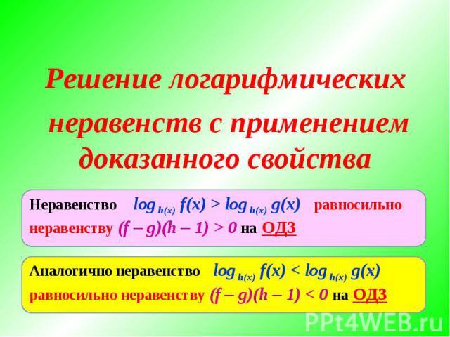 Решение логарифмических неравенств с применением доказанного свойстваНеравенство log h(x) f(x) > log h(x) g(x) равносильно неравенству (f – g)(h – 1) > 0 на ОДЗАналогично неравенство log h(x) f(x) < log h(x) g(x) равносильно неравенству (f – g)(h – …