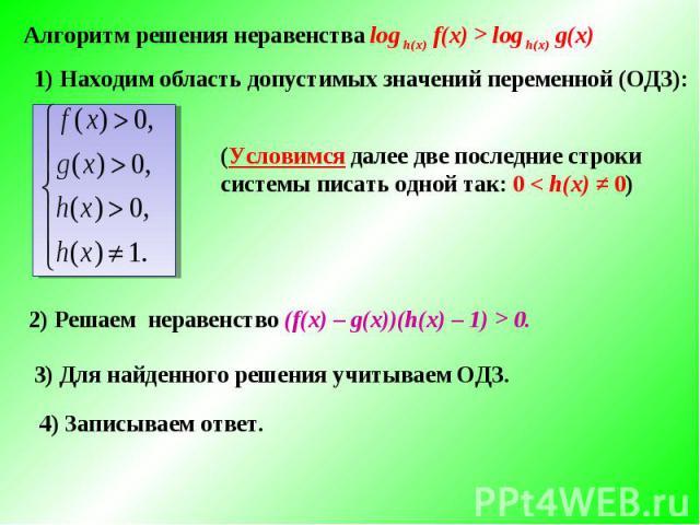 Алгоритм решения неравенства log h(x) f(x) > log h(x) g(x) 1) Находим область допустимых значений переменной (ОДЗ):(Условимся далее две последние строки системы писать одной так: 0 < h(x) ≠ 0)2) Решаем неравенство (f(х) – g(х))(h(х) – 1) > 0. 3) Для…