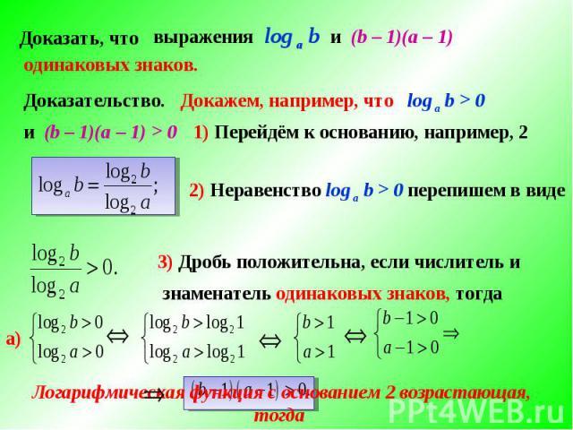 Докажем, например, что log а b > 01) Перейдём к основанию, например, 22) Неравенство log а b > 0 перепишем в виде 3) Дробь положительна, если числитель изнаменатель одинаковых знаков, тогда