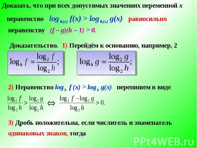 Доказать, что при всех допустимых значениях переменной х 2) Неравенство log h f (х) > log h g(х) перепишем в виде 3) Дробь положительна, если числитель и знаменательодинаковых знаков, тогда
