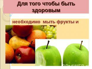 Для того чтобы быть здоровымнеобходимо мыть фрукты и овощи.