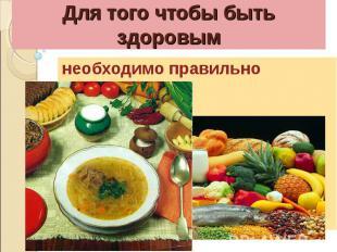 Для того чтобы быть здоровымнеобходимо правильно питаться.